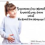 Cara Memilih Kosmetik yang Aman Untuk Ibu Hamil dan Menyusui