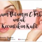 Cara Memilih Serum Vitamin C Terbaik untuk Kecantikan Kulit